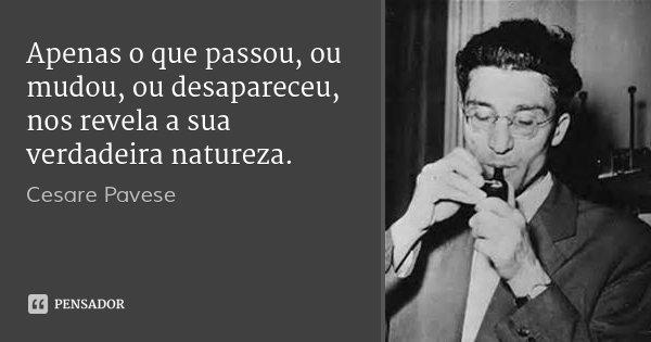 Apenas o que passou, ou mudou, ou desapareceu, nos revela a sua verdadeira natureza.... Frase de Cesare Pavese.