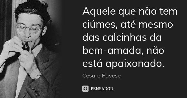 Aquele que não tem ciúmes, até mesmo das calcinhas da bem-amada, não está apaixonado.... Frase de Cesare Pavese.