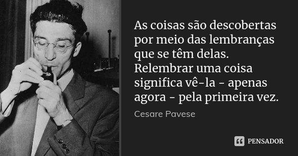 As coisas são descobertas por meio das lembranças que se têm delas. Relembrar uma coisa significa vê-la - apenas agora - pela primeira vez.... Frase de Cesare Pavese.