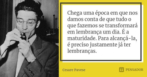 Chega uma época em que nos damos conta de que tudo o que fazemos se transformará em lembrança um dia. É a maturidade. Para alcançá-la, é preciso justamente já t... Frase de Cesare Pavese.