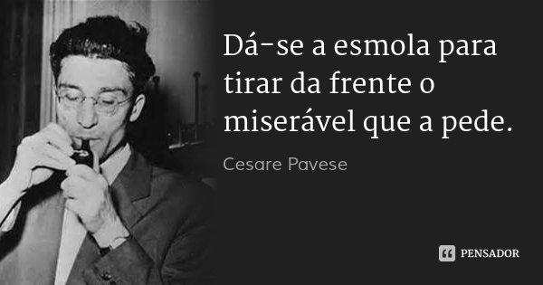 Dá-se a esmola para tirar da frente o miserável que a pede.... Frase de Cesare Pavese.