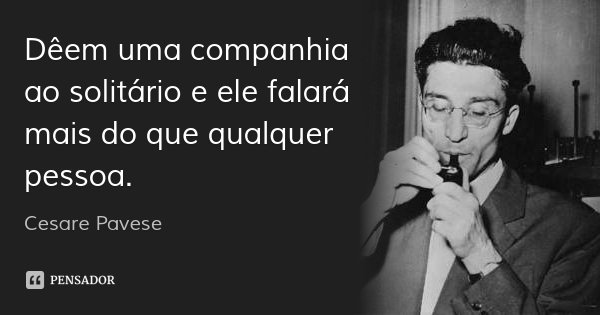 Dêem uma companhia ao solitário e ele falará mais do que qualquer pessoa.... Frase de Cesare Pavese.