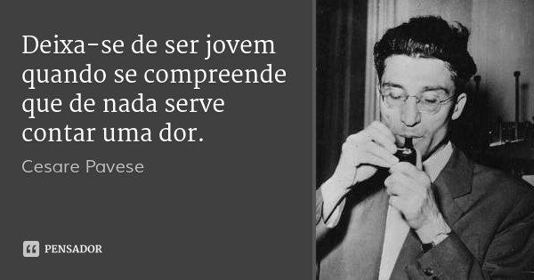 Deixa-se de ser jovem quando se compreende que de nada serve contar uma dor.... Frase de Cesare Pavese.