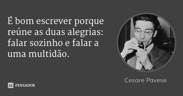 É bom escrever porque reúne as duas alegrias: falar sozinho e falar a uma multidão.... Frase de Cesare Pavese.