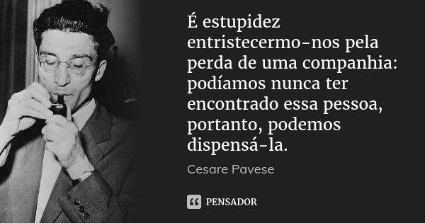 É estupidez entristecermo-nos pela perda de uma companhia: podíamos nunca ter encontrado essa pessoa, portanto, podemos dispensá-la.... Frase de Cesare Pavese.