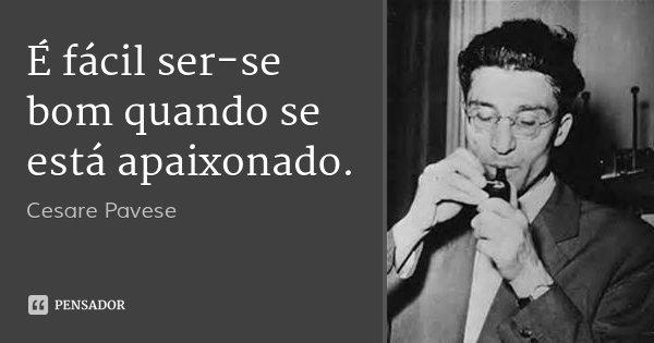 É fácil ser-se bom quando se está apaixonado.... Frase de Cesare Pavese.