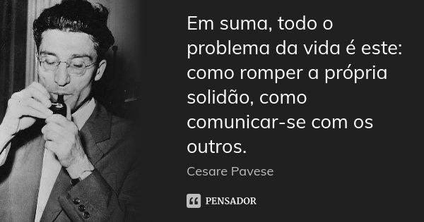 Em suma, todo o problema da vida é este: como romper a própria solidão, como comunicar-se com os outros.... Frase de Cesare Pavese.