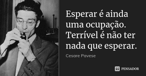 Esperar é ainda uma ocupação. Terrível é não ter nada que esperar.... Frase de Cesare Pavese.