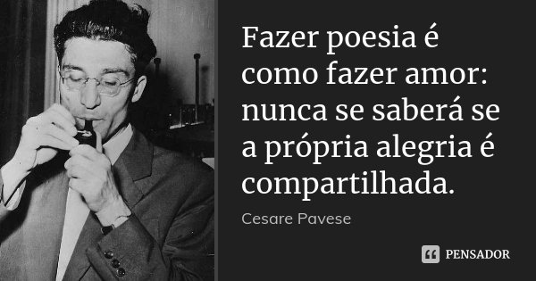 Fazer poesia é como fazer amor: nunca se saberá se a própria alegria é compartilhada.... Frase de Cesare Pavese.