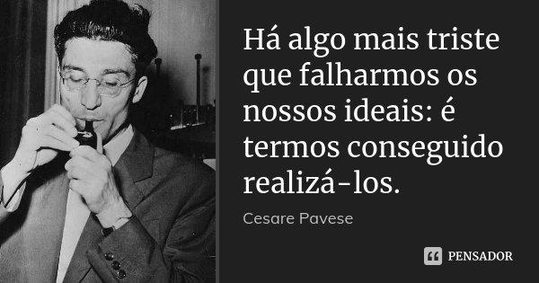 Há algo mais triste que falharmos os nossos ideais: é termos conseguido realizá-los.... Frase de Cesare Pavese.