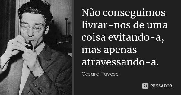 Não conseguimos livrar-nos de uma coisa evitando-a, mas apenas atravessando-a.... Frase de Cesare Pavese.