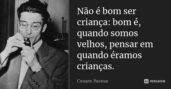 Não é bom ser criança: bom é, quando somos velhos, pensar em quando éramos crianças.... Frase de Cesare Pavese.