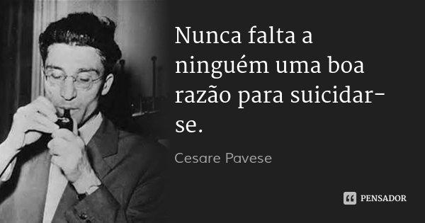 Nunca falta a ninguém uma boa razão para suicidar-se.... Frase de Cesare Pavese.