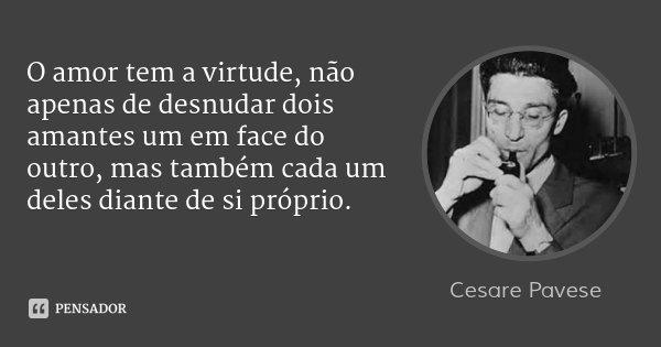 O amor tem a virtude, não apenas de desnudar dois amantes um em face do outro, mas também cada um deles diante de si próprio.... Frase de Cesare Pavese.
