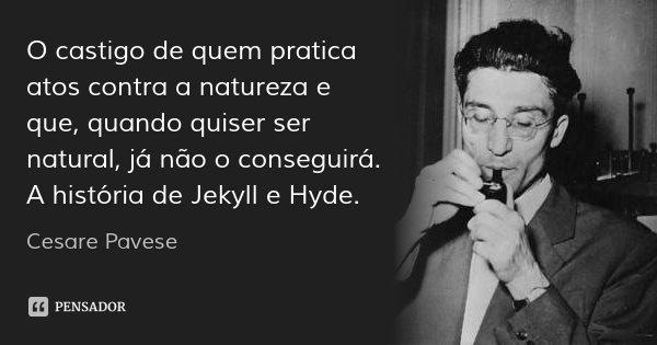 O castigo de quem pratica atos contra a natureza e que, quando quiser ser natural, já não o conseguirá. A história de Jekyll e Hyde.... Frase de Cesare Pavese.