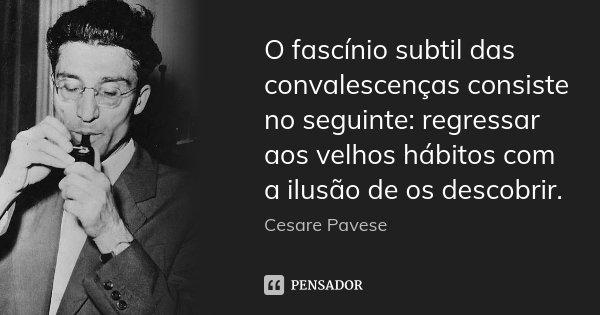 O fascínio subtil das convalescenças consiste no seguinte: regressar aos velhos hábitos com a ilusão de os descobrir.... Frase de Cesare Pavese.