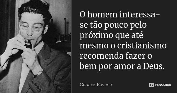 O homem interessa-se tão pouco pelo próximo que até mesmo o cristianismo recomenda fazer o bem por amor a Deus.... Frase de Cesare Pavese.