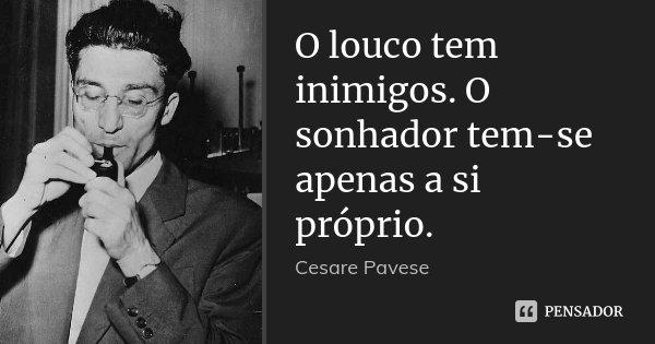 O louco tem inimigos. O sonhador tem-se apenas a si próprio.... Frase de Cesare Pavese.