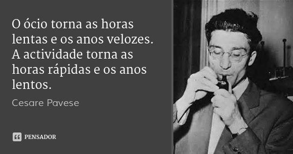 O ócio torna as horas lentas e os anos velozes. A actividade torna as horas rápidas e os anos lentos.... Frase de Cesare Pavese.