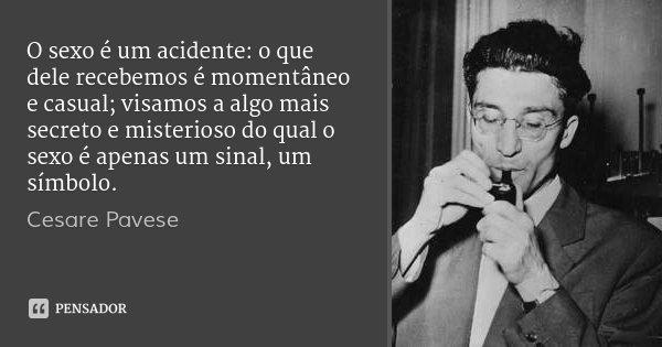 O sexo é um acidente: o que dele recebemos é momentâneo e casual; visamos a algo mais secreto e misterioso do qual o sexo é apenas um sinal, um símbolo.... Frase de Cesare Pavese.