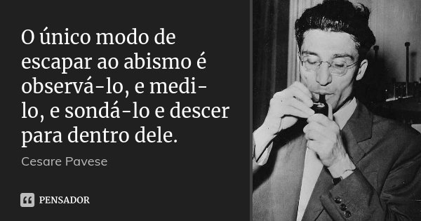 O único modo de escapar ao abismo é observá-lo, e medi-lo, e sondá-lo e descer para dentro dele.... Frase de Cesare Pavese.
