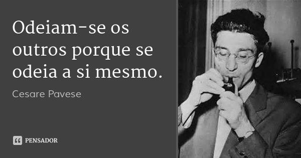 Odeiam-se os outros porque se odeia a si mesmo.... Frase de Cesare Pavese.