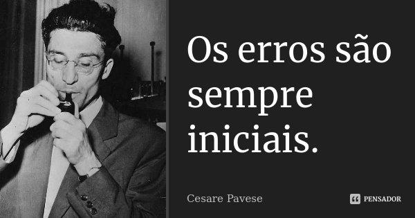 Os erros são sempre iniciais.... Frase de Cesare Pavese.