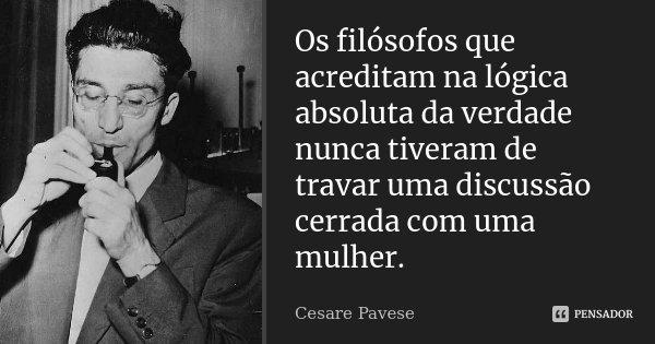 Os filósofos que acreditam na lógica absoluta da verdade nunca tiveram de travar uma discussão cerrada com uma mulher.... Frase de Cesare Pavese.