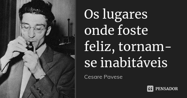 Os lugares onde foste feliz, tornam-se inabitáveis... Frase de Cesare Pavese.