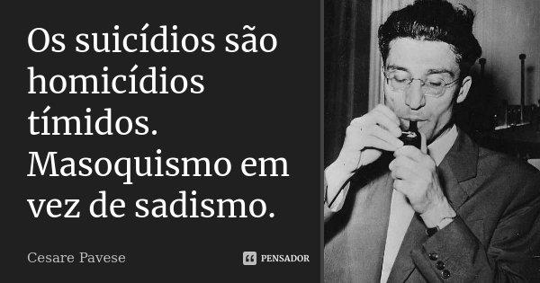 Os suicídios são homicídios tímidos. Masoquismo em vez de sadismo.... Frase de Cesare Pavese.