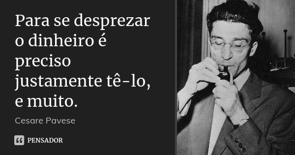 Para se desprezar o dinheiro é preciso justamente tê-lo, e muito.... Frase de Cesare Pavese.