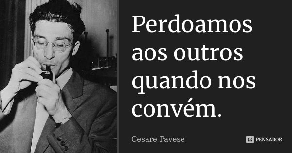 Perdoamos aos outros quando nos convém.... Frase de Cesare Pavese.