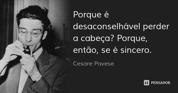 Porque é desaconselhável perder a cabeça? Porque, então, se é sincero.... Frase de Cesare Pavese.