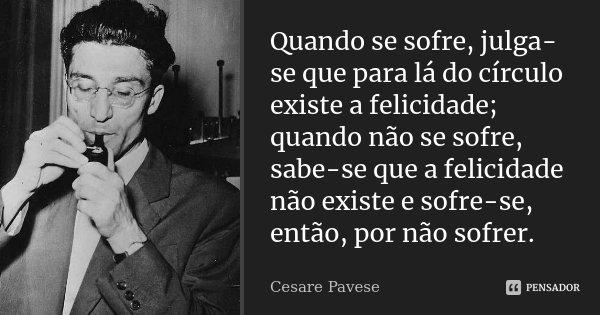Quando se sofre, julga-se que para lá do círculo existe a felicidade; quando não se sofre, sabe-se que a felicidade não existe e sofre-se, então, por não sofrer... Frase de Cesare Pavese.