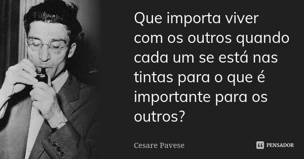 Que importa viver com os outros quando cada um se está nas tintas para o que é importante para os outros?... Frase de Cesare Pavese.