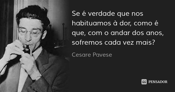 Se é verdade que nos habituamos à dor, como é que, com o andar dos anos, sofremos cada vez mais?... Frase de Cesare Pavese.