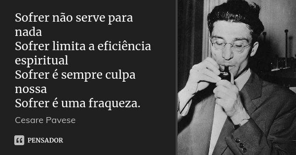 Sofrer não serve para nada / Sofrer limita a eficiência espiritual / Sofrer é sempre culpa nossa / Sofrer é uma fraqueza.... Frase de Cesare Pavese.