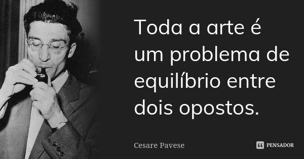 Toda a arte é um problema de equilíbrio entre dois opostos.... Frase de Cesare Pavese.