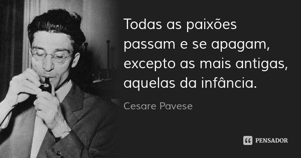 Todas as paixões passam e se apagam, excepto as mais antigas, aquelas da infância.... Frase de Cesare Pavese.