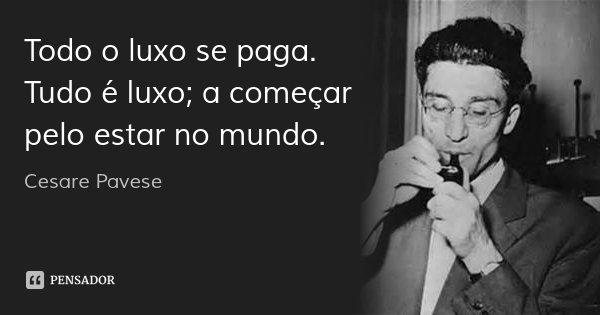 Todo o luxo se paga. Tudo é luxo; a começar pelo estar no mundo.... Frase de Cesare Pavese.