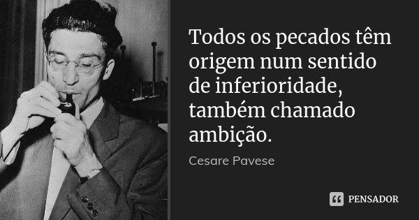 Todos os pecados têm origem num sentido de inferioridade, também chamado ambição.... Frase de Cesare Pavese.