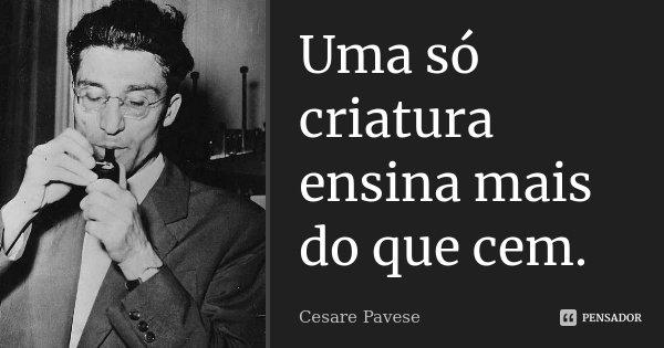 Uma só criatura ensina mais do que cem.... Frase de Cesare Pavese.