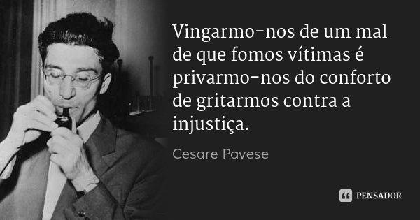 Vingarmo-nos de um mal de que fomos vítimas é privarmo-nos do conforto de gritarmos contra a injustiça.... Frase de Cesare Pavese.