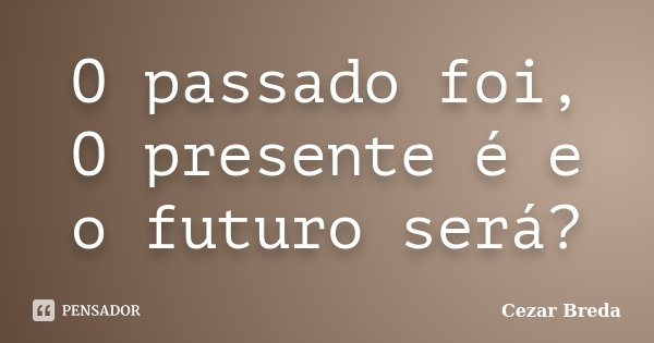 O passado foi, O presente é e o futuro será?... Frase de Cezar Breda.