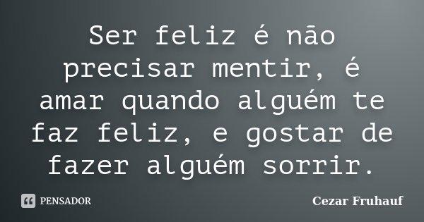Ser feliz é não precisar mentir, é amar quando alguém te faz feliz, e gostar de fazer alguém sorrir.... Frase de Cezar Fruhauf.