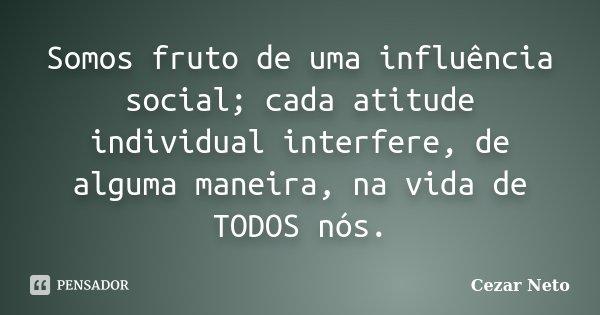 Somos fruto de uma influência social; cada atitude individual interfere, de alguma maneira, na vida de TODOS nós.... Frase de Cezar Neto.