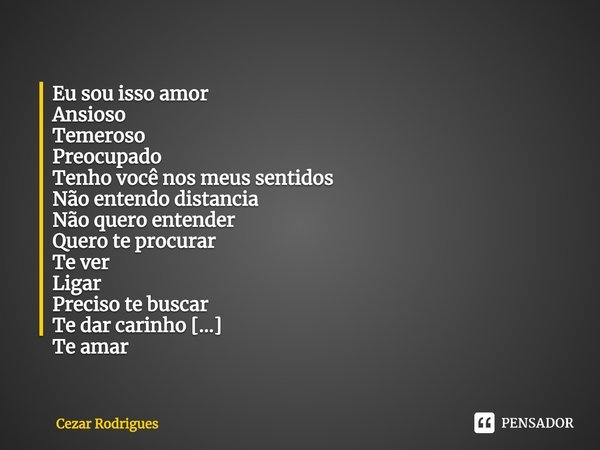Eu sou isso amor Ansioso Temeroso Preocupado Tenho você nos meus sentidos Não entendo distancia Não quero entender Quero te procurar Te ver Ligar Preciso te bu... Frase de Cezar Rodrigues.