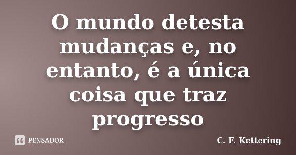 O mundo detesta mudanças e, no entanto, é a única coisa que traz progresso... Frase de C. F. Kettering.