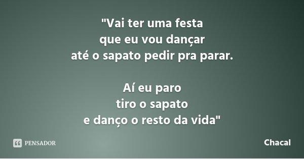 """""""Vai ter uma festa que eu vou dançar até o sapato pedir pra parar. Aí eu paro tiro o sapato e danço o resto da vida""""... Frase de Chacal."""
