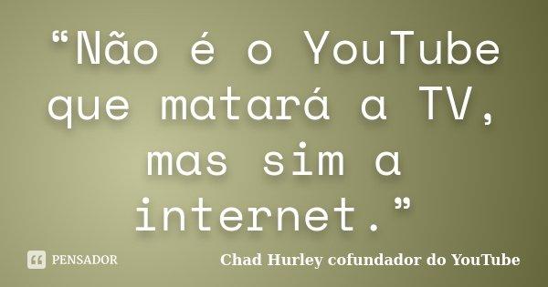 """""""Não é o YouTube que matará a TV, mas sim a internet.""""... Frase de Chad Hurley cofundador do YouTube."""